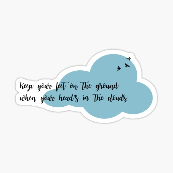 keep your feet on the ground when your heads in the clouds Sticker