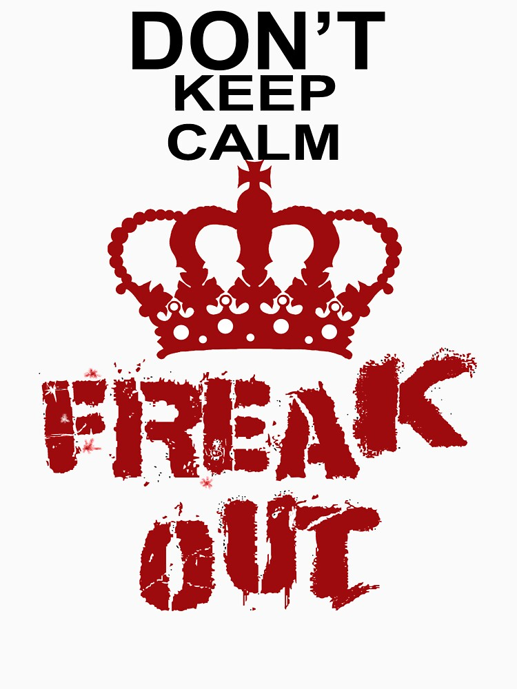 Don't Keep Calm Freak Out by Rightbrainwoman