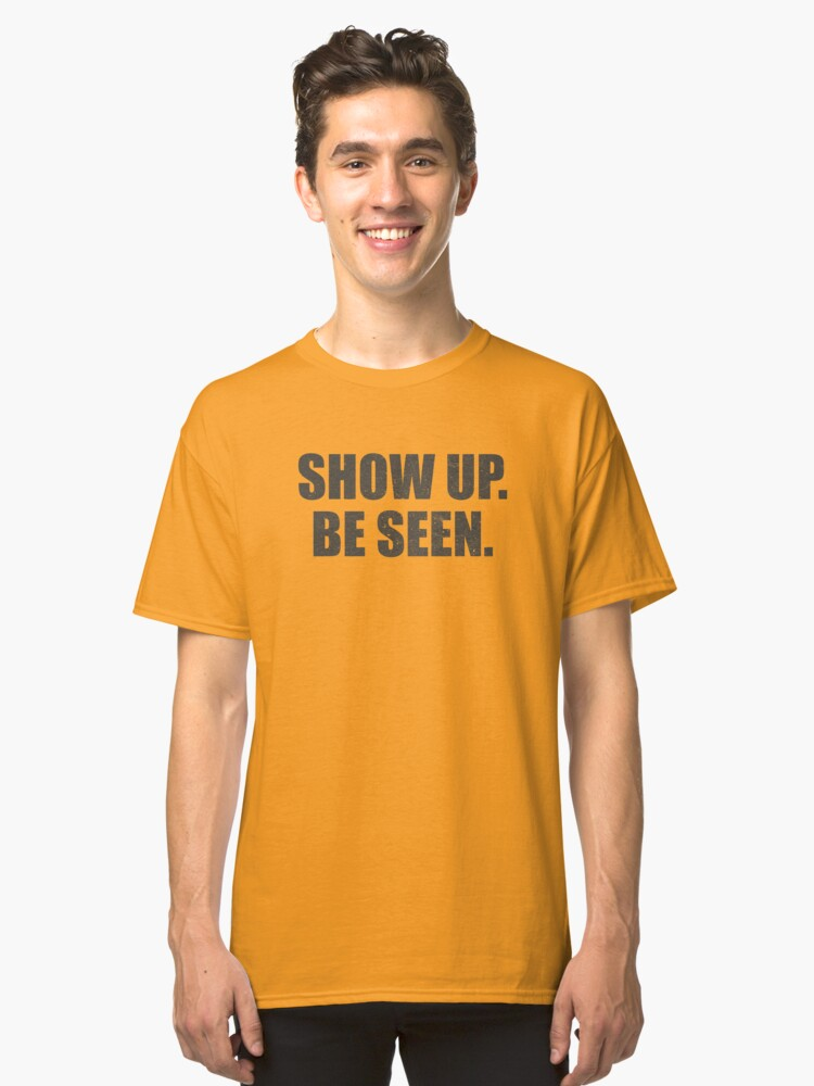 Show Up. Be Seen. Classic T-Shirt Front