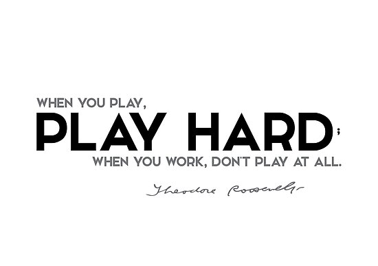 when you play, play hard - theodore roosevelt by razvandrc