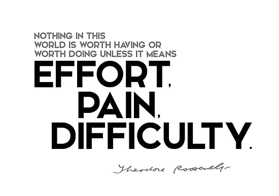 worth doing: effort, pain, difficulty - theodore roosevelt by razvandrc