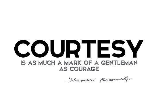 courtesy: mark of a gentleman as courage - theodore roosevelt by razvandrc