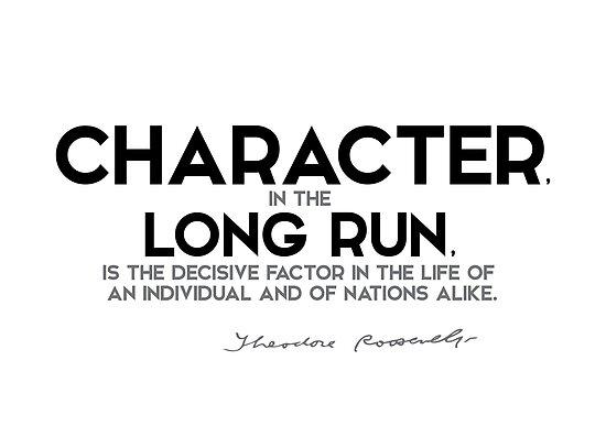 character, in the long run, decisive factor - theodore roosevelt by razvandrc