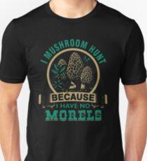 I MUSHROOM HUNT BECAUSE I HAVE NO MORELS Unisex T-Shirt