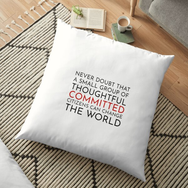 Never doubt that a small group of thoughtful committed citizens can change the world. The West Wing Floor Pillow