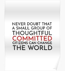 Never doubt that a small group of thoughtful committed citizens can change the world. The West Wing Poster
