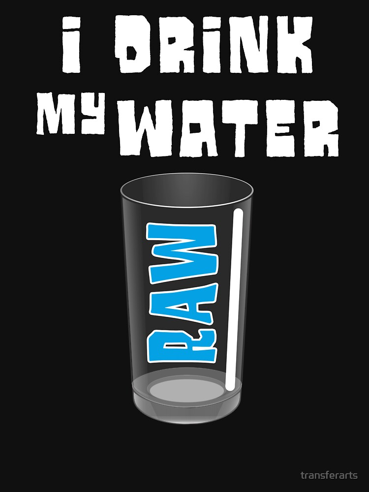 I Drink My Water Raw by transferarts