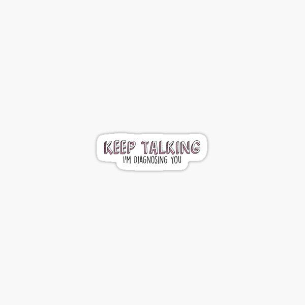 Keep Talking Im Diagnosing You Sticker