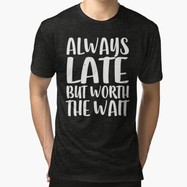 Always Late But Worth The Wait Tri-blend T-Shirt
