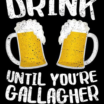 Drink Until You're A Gallagher by deepstone