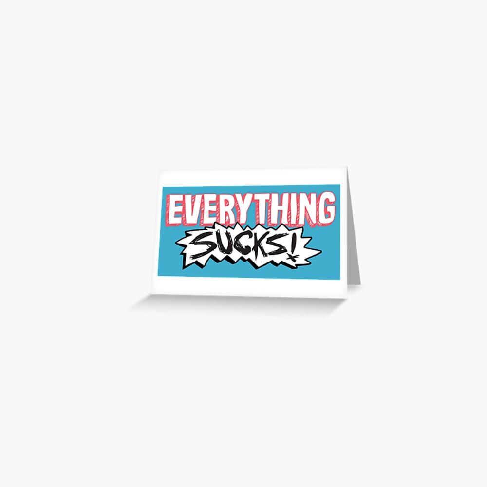 Everything Sucks! Greeting Card