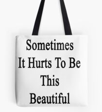 Sometimes It Hurts To Be This Beautiful  Tote Bag