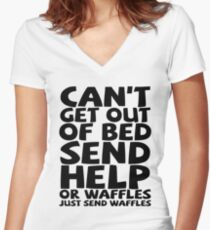 Can't get out of bed send help or waffles just send waffles Women's Fitted V-Neck T-Shirt