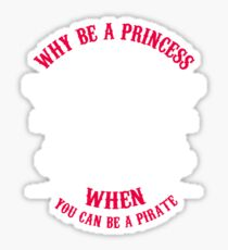 Why Be A Princess When you Can Be A Pirate Shirt Sticker