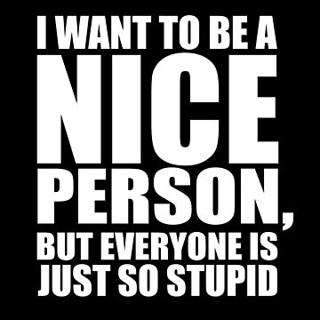 Statement Funny Slogan Design - I Want To Be A Nice Person But Everyone Is Just So Stupid  by kudostees