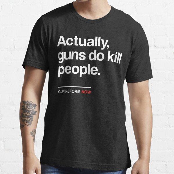 Actually Guns Do Kill People, Gun Control Now Essential T-Shirt