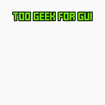 Too Geek for GUI by iheartchaos