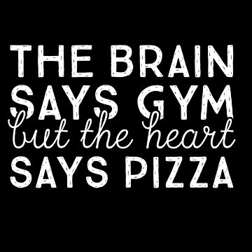 The Brain Says Gym but the Heart Says Pizza by Dmurr