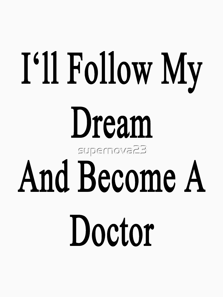 "i'll follow my dream and become a doctor "" t-shirts & hoodies by, Human Body"