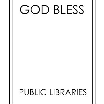 God Bless Public Libraries by WindmillCo