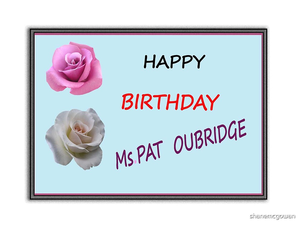 HAPPY BIRTHDAY Ms. PAT OUBRIDGE...!!!! (Tomorrow Friday) by shanemcgowan