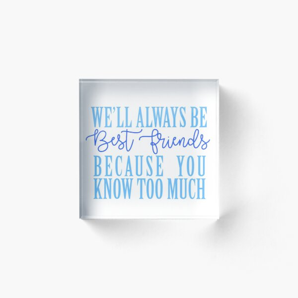 We'll Always Be Best Friends Because You Know Too Much Acrylic Block