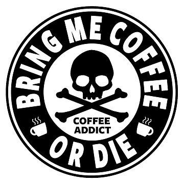 Coffee Addict - Bring Me Coffee Or Die by Alpha-Attire