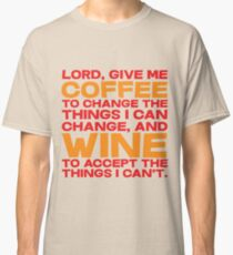 Lord, Give me Coffee to change the things i can change, and wine to accept the things I can't. Classic T-Shirt
