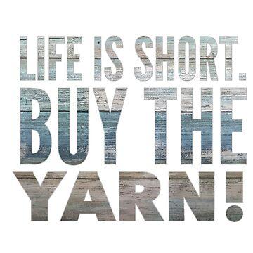 Life is short. Buy the Yarn! by KristinOmdahl