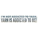 I'm not addicted to yarn. Yarn is addicted to me! by Kristin Omdahl