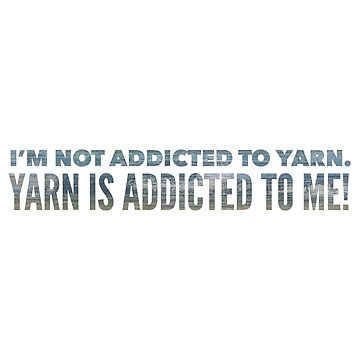 I'm not addicted to yarn. Yarn is addicted to me! by KristinOmdahl