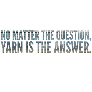 No matter the question, yarn is the answer. by KristinOmdahl