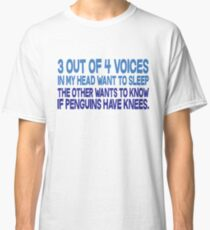 3 out of 4 voices in my head want to sleep The other wants to know if penguins have knees. Classic T-Shirt