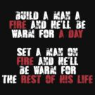 Build a man a fire and hell be warm for a day, Set a man on fire and hell be warm for the rest of his life by SlubberBub
