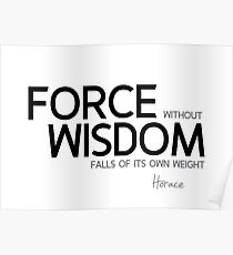 force without wisdom falls of its own weight - horace Poster