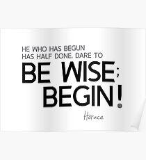begun is half done; begin! - horace Poster