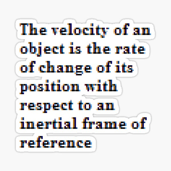 The velocity of an object is the rate of change of its position with respect to an inertial frame of reference Sticker