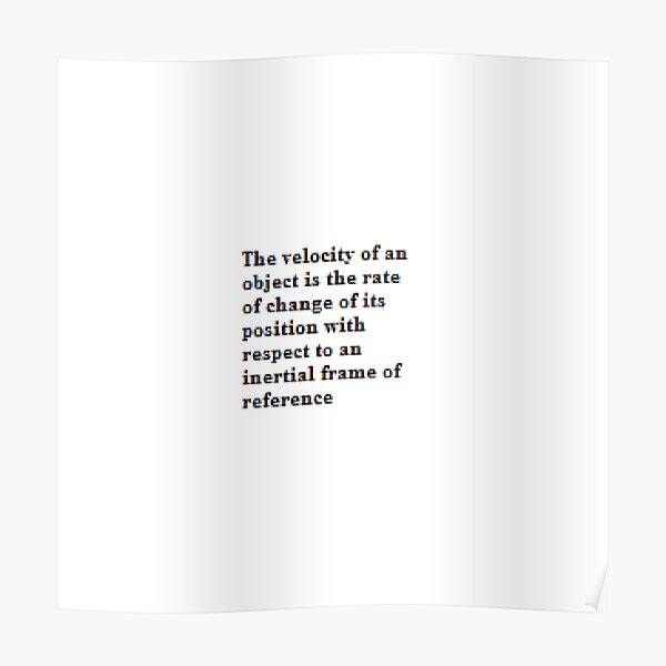 The velocity of an object is the rate of change of its position with respect to an inertial frame of reference Poster
