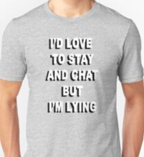 """I'd love to stay and chat, but I'm lying"" T-Shirt"
