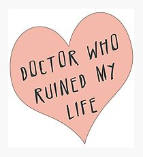 Doctor Who ruined my life Photographic Print