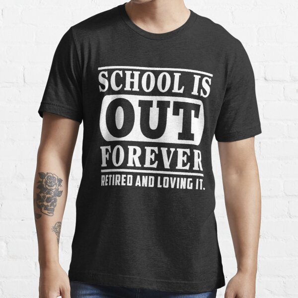School Is Out Forever Retired And Loving It T-Shirt Essential T-Shirt