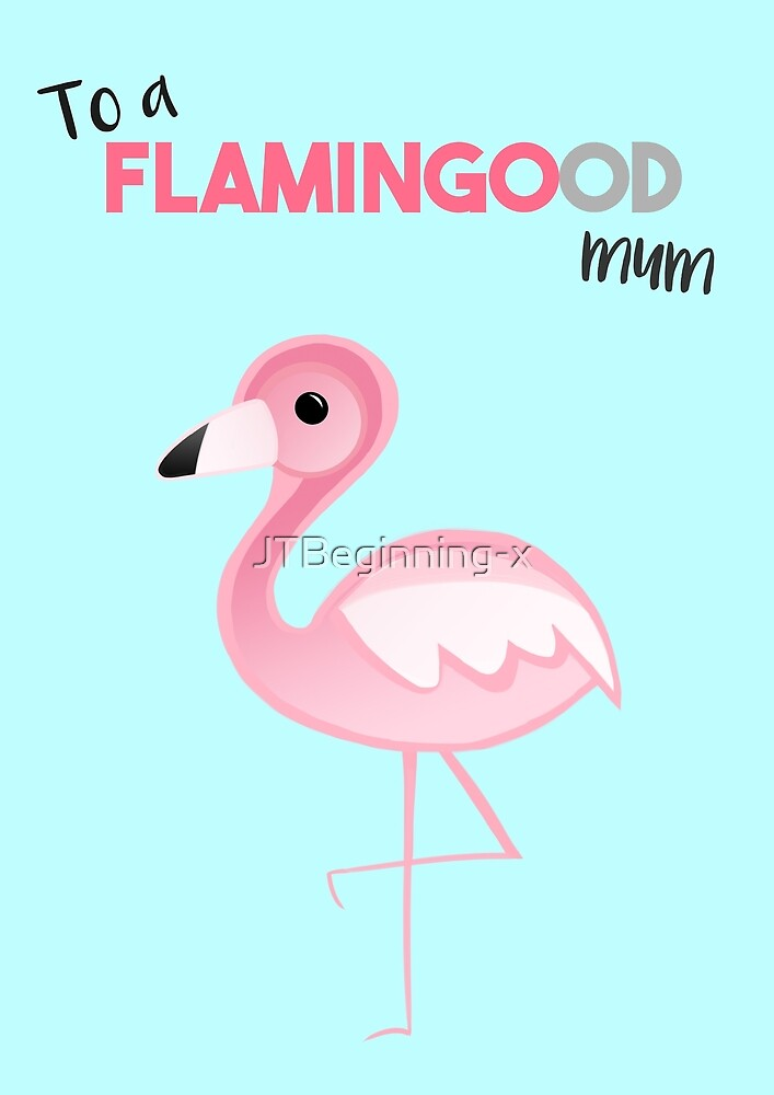To a FLAMINGOod mum! by JustTheBeginning-x (Tori)