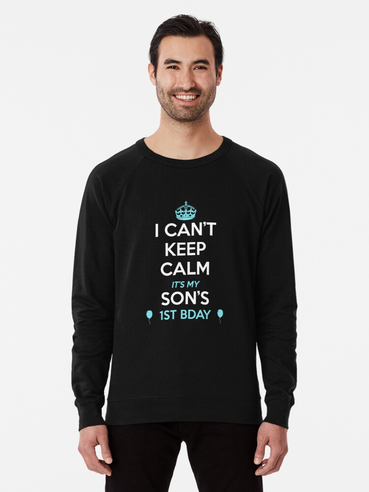 I Cant Keep Calm Its My Sons 1st Birthday Tshirt Lightweight Sweatshirt By Noirty