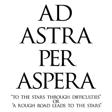 "Popular Latin tag; AD ASTRA PER ASPERA; ""to the stars through difficulties"" or  ""a rough road leads to the stars"" by TOMSREDBUBBLE"