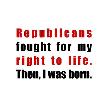 Republicans Fought for My Right to Life - Then I Was Born by kathcom