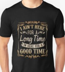 c66ec89a ... Unisex T-Shirt. I Ain't Here for a Long Time I'm Here for a Good