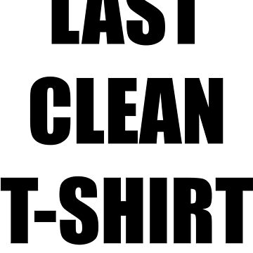 My Last Clean T Shirt by babydollchic