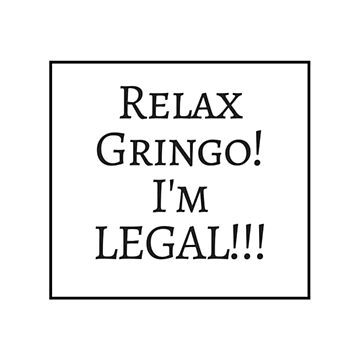 Relax Gringo, I'm Legal! by gogily