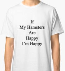 If My Hamsters Are Happy I'm Happy  Classic T-Shirt