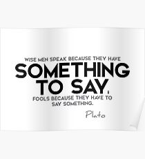 wise men: something to say; fools: say something - plato Poster